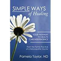 Simple Ways of Healing: Your Pathway to Health Care Independence: from the Family Practice of a Natruopathic Doctor