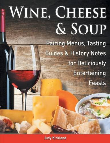 Wine, Cheese & Soup: Pairing Menus, Tasting Guides & History Notes for Deliciously Entertaining Feasts