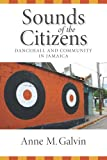 Sounds of the Citizens : Dancehall and Community in Jamaica, Galvin, Anne M., 0826519784