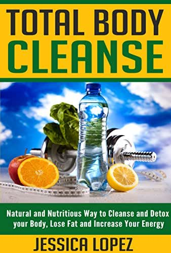 Total Body Cleanse: Natural and Nutritious Way to Cleanse and Detox your Body, Lose Fat and Increase Your Energy (Health Benefits, Weight Loss, Recipes, Detox, Cleanse Book 7)