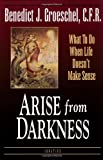 Arise from Darkness : What to Do When Life Doesn't Make Sense, Groeschel, Benedict J., 0898705258