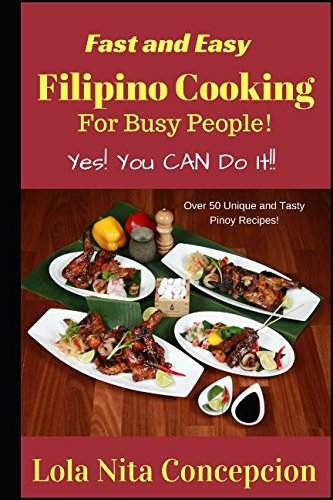 Fast and Easy Filipino Cooking for Busy People!: Yes! You CAN do it! Over 50 Unique and tasty Pinoy Recipes! by Lola Nita Concepcion