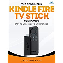 The Beginner's Kindle Fire TV Stick User Guide: Easy to Use, Easy to Understand: The Quick Guide from Amateur to Expert in 30 Minutes. Everything You Need to Start Using Your Kindle Streaming Stick