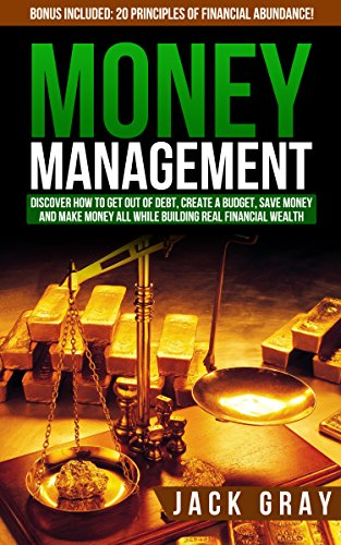 Money Management: Get Out of Debt, Create a Budget, Save Money and Learn How to Make Money All While Building Real Financial Wealth! Personal Finance, ... and Wealth Building Strategies Book 1) by [Gray, Jack]
