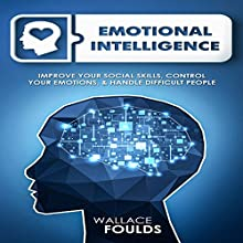 Emotional Intelligence: Improve Your Social Skills, Control Your Emotions, and Handle Difficult People Audiobook by Wallace Foulds Narrated by Michael Hatak