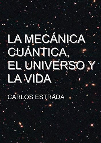 Descargar Libro La Mecánica Cuántica, El Universo Y La Vida: Un Relato Breve Y Sencillo Sobre El Conocimiento Actual De La Ciencia Carlos Estrada Fernandez
