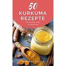 50 Kurkuma Rezepte: Die mächtige, gelbe Wunderwurzel hilft bei Entzündungen, Diabetes, Verdauungsproblemen, Arthrose, Demenz und stärkt zudem das Immunsystem (German Edition)