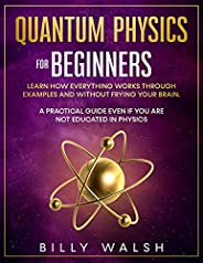 Quantum Physics For Beginners: Learn how everything works through examples and without frying your brain. A Pr