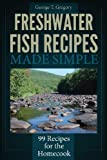 Freshwater Fish Recipes Made Simple, George Gregory, 1940253012