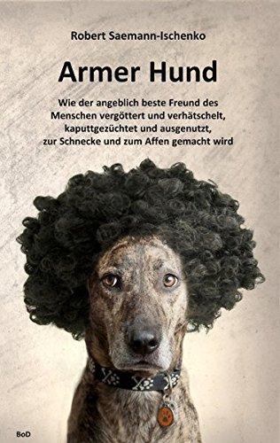 Armer Hund: Wie der angeblich beste Freund des Menschen vergöttert und verhätschelt, kaputtgezüchtet und ausgenutzt, zur Schnecke und zum Affen gemacht wird