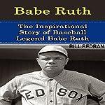 Babe Ruth: The Inspirational Story of Baseball Legend Babe Ruth | Bill Redban