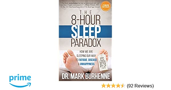 The 8 Hour Sleep Paradox How We Are Sleeping Our Way To Fatigue Disease And Unhappiness Dr Mark Burhenne 9781523309733 Amazon Com Books
