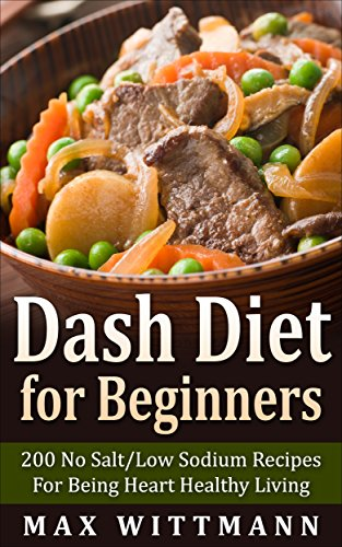 Dash Diet for Beginners: 200 No Salt/Low Sodium Recipes For Being Heart Healthy Living Vol. 1: Dash Diet for Beginners: Dash Diet Love by Max Wittmann