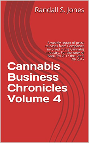 515w9yDNYiL - Cannabis Business Chronicles Volume 4: A weekly report of press releases from Companies involved in the Cannabis Industry. For the week of April 3rd 2017 thru April 7th 2017