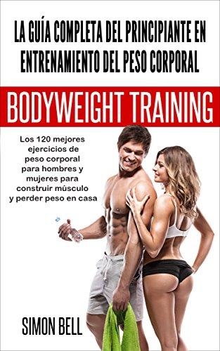 La guía completa del principiante en el entrenamiento del peso corporal: Los 120 mejores ejercicios de peso corporal para hombres y mujeres para construir ... peso en casa (Spanish) (Spanish Edition)