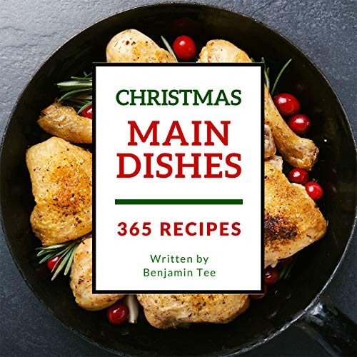 Christmas Main Dishes 365: Enjoy 365 Days With Amazing Christmas Main Dish Recipes In Your Own Christmas Main Dish Cookbook! [Bacon Recipe Book, Turkey Cookbook, Chicken Breast Cookbook] [Book 1] by Benjamin Tee