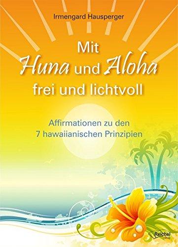 Mit Huna und Aloha frei und lichtvoll: Affirmationen zu 7 Hawaiianischen Prinzipien