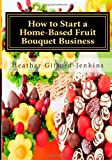 How to Start a Home-Based Fruit Bouquet Business, Ms Heather Gifford Jenkins, 1479298328