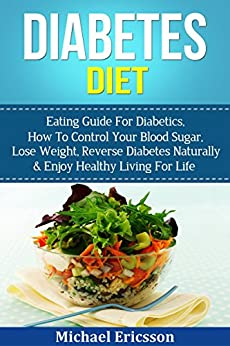 DIABETES DIET: Eating Guide For Diabetics, How To Control Your Blood Sugar, Lose Weight, Reverse Diabetes Naturally & Enjoy Healthy Living For Life (Weight ... Diabetes Treatment, Diabetes Diet Cookbook) by [Cambridge, Jessica, Ericsson, Dr. Michael]