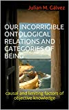OUR INCORRIGIBLE ONTOLOGICAL RELATIONS AND CATEGORIES OF BEING: causal and limiting factors of objective...