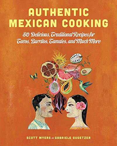 Authentic Mexican Cooking: 80 Delicious, Traditional Recipes for Tacos, Burritos, Tamales, and Much More - Milagro Anejo Tequila