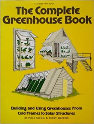 The Complete Greenhouse Book: Building and Using Greenhouses from