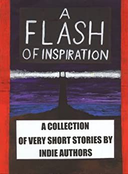 A Flash of Inspiration: A Collection of Very Short Stories by Indie Authors by [Kusuma, Helmy]