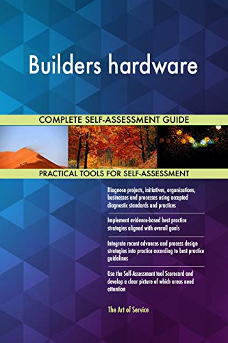 Builders hardware All-Inclusive Self-Assessment - More than 690 Success Criteria, Instant Visual Insights, Comprehensive Spreadsheet Dashboard, Auto-Prioritized for Quick Results