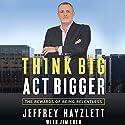 Think Big, Act Bigger: The Rewards of Being Relentless Audiobook by Jeffrey W. Hayzlett, Jim Eber Narrated by Jeffrey Hayzlett