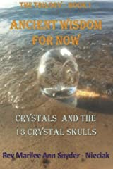 Ancient Wisdom for NOW!: Crystals and The 13 Crystal Skulls (ANCIENT WISDOM FOR NOW -The Trilogy) (Volume 1) Paperback