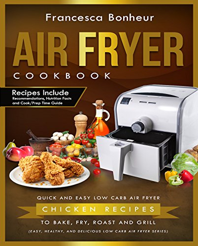 Air Fryer Cookbook: Quick and Easy Low Carb Air Fryer Chicken Recipes to Bake, Fry, Roast and Grill (Easy, Healthy and Delicious Low Carb Air Fryer Series Book 3) by Francesca Bonheur