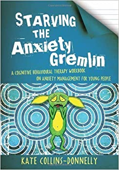 Starving the Anxiety Gremlin: A Cognitive Behavioural Therapy Workbook on Anxiety Management for Young People of Kate Collins-Donnelly on 15 January 2013