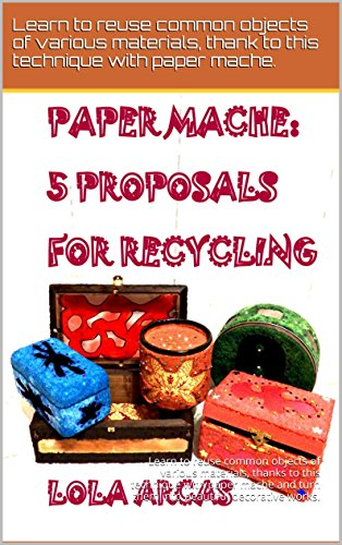 PAPER MACHE: 5 PROPOSALS FOR RECYCLING: Learn to reuse common objects of various materials, thanks to this technique with paper mache. (Paper Mache: practical ... tutorial for your creative crafts. Book 3)