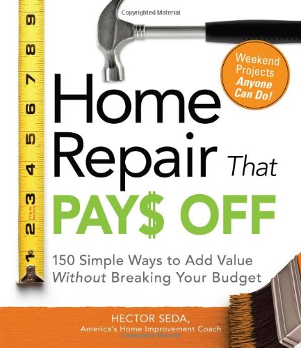 Home Repair That Pays Off: 150 Simple Ways to Add Value Without Breaking Your Budget (Best Value Trade Off)