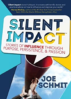 Silent Impact: Stories of Influence through Purpose, Persistence, & Passion by [Schmit, Joe]