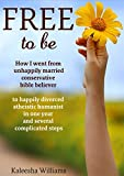 Free to Be: How I Went From Unhappily Married Conservative Bible Believer to Happily Divorced Atheistic Humanist in One Year and Several Complicated Steps