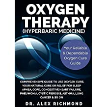 Oxygen Therapy (Hyperbaric Medicine): Comprehensive Guide to Use Oxygen Cure;Your NaturalCure or Relief for Sleep apnea,COPD,Congestive heart failure,Pneumonia,Cystic ... fibrosis,Asthma,Lung cancer&So on