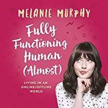 Fully Functioning Human (Almost): Living in an Online/Offline World Audiobook by Melanie Murphy Narrated by Melanie Murphy