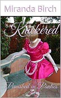 Knickered: Punished in Panties (The Petticoating of Petunia Pinkpanties Book 1) (English Edition) de [Birch, Miranda]