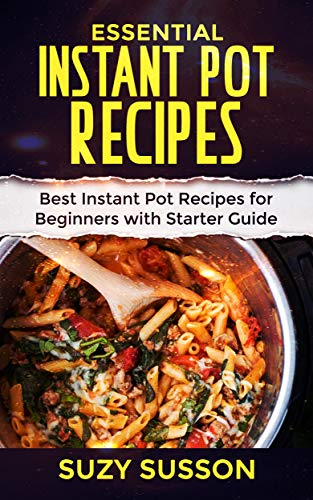 Essential Instant Pot Recipes: Best Instant Pot Recipes for Beginners with Starter Guide by Suzy Susson