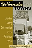 Yellowcake Towns - Uranium Mining Communities in the American West (Mining the American West)