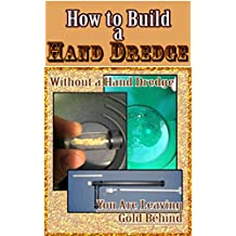 How to Build Your Own Hand Dredge: Step by step guide to building your own hand held Gold Sucking Hand Dredge