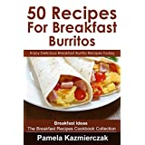 50 Recipes For Breakfast Burritos – Enjoy Delicious Breakfast Burrito Recipes Today (Breakfast Ideas – The Breakfast Recipes Cookbook Collection 12)