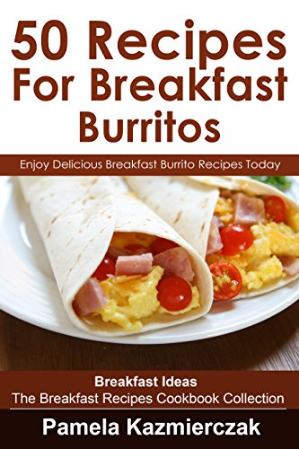 50 Recipes For Breakfast Burritos – Enjoy Delicious Breakfast Burrito Recipes Today (Breakfast Ideas – The Breakfast Recipes Cookbook Collection 12) by [Kazmierczak, Pamela]
