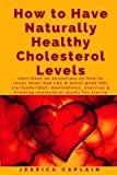 How to Have Naturally Healthy Cholesterol Levels: the best book on essentials on how to lower bad LDL & boost good HDL via foods/diet, medications, exercise & knowing cholesterol myths for clarity