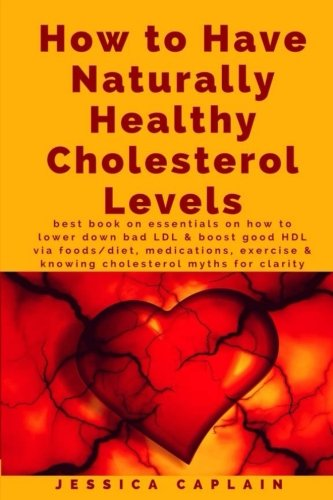 Ldl Cholesterol - How to Have Naturally Healthy Cholesterol Levels: the best book on essentials on how to lower bad LDL & boost good HDL via foods/diet, medications, exercise & knowing cholesterol myths for clarity