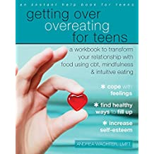 Getting Over Overeating for Teens: A Workbook to Transform Your Relationship with Food Using CBT, Mindfulness, and Intuitive Eating