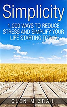 Simplicity: 1,000 Ways To Reduce Stress and Simplify Your Life Starting Today by [Mizrahi, Glen]