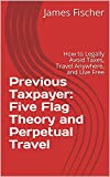 Previous Taxpayer: Five Flag Theory and Perpetual Travel: How to Legally Avoid Taxes, Travel Anywhere, and Live Free
