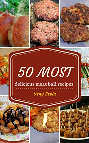 Meatball Cookbook : 50 Most Delicious of Meatball Recipes (meatball cookbook, meatball recipes, the meatball cookbook,  cookbook meatball, recipes meatball, ... cookbook) (Easy Recipes Cookbook 3) by [Levin, Deny]